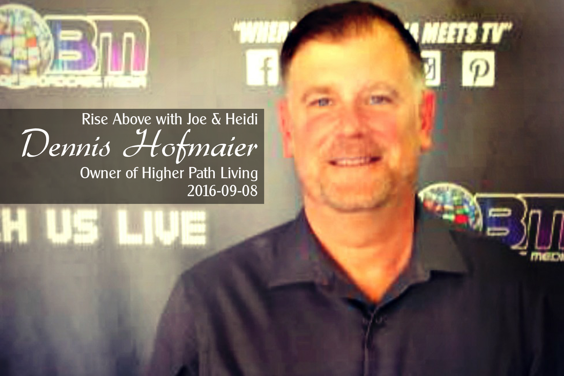 Rise Above with Joe & Heidi with Dennis Hofmaier, Owner of Higher Path Living