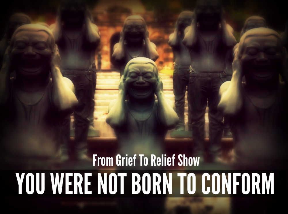 You Were Not Born To Conform From Grief To Relief